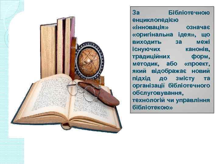 За Бібліотечною енциклопедією «інновація» означає «оригінальна ідея» , що виходить за межі існуючих канонів,