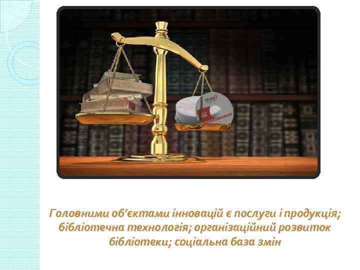 Головними об'єктами інновацій є послуги і продукція; бібліотечна технологія; організаційний розвиток бібліотеки; соціальна база