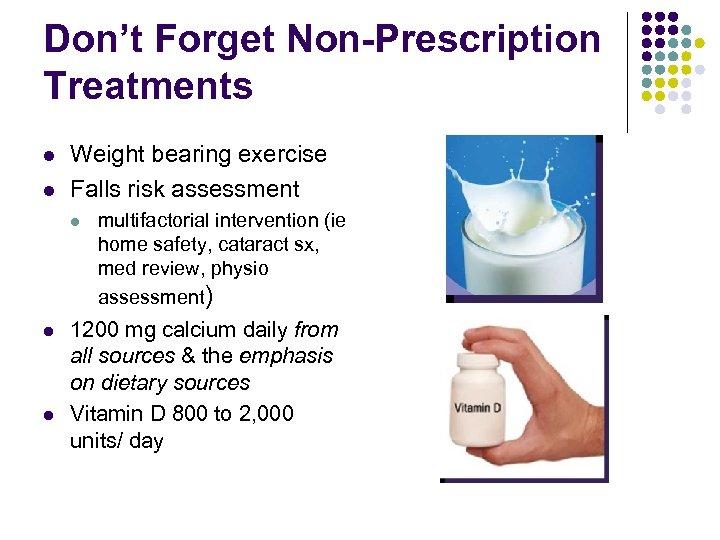 Don't Forget Non-Prescription Treatments l l Weight bearing exercise Falls risk assessment l l