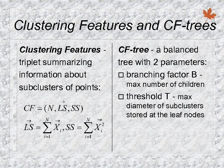 Clustering Features and CF-trees Clustering Features triplet summarizing information about subclusters of points: CF-tree
