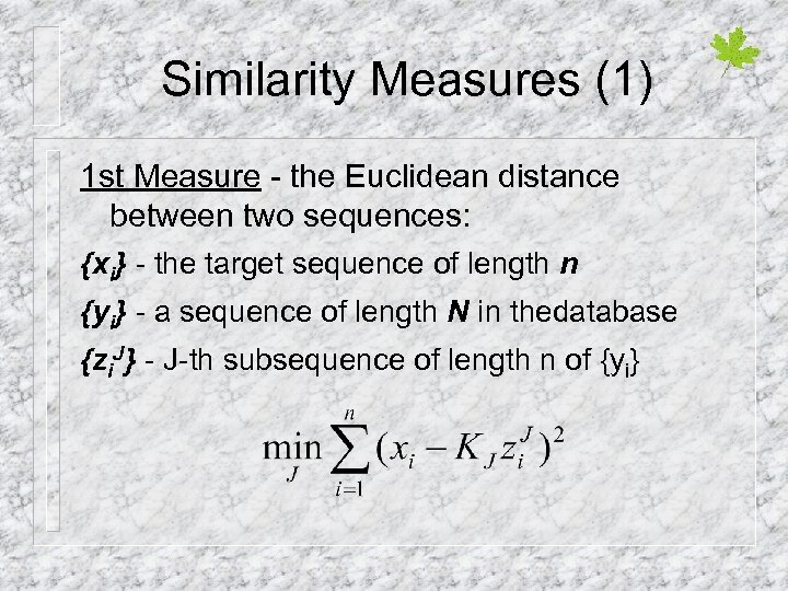 Similarity Measures (1) 1 st Measure - the Euclidean distance between two sequences: {xi}