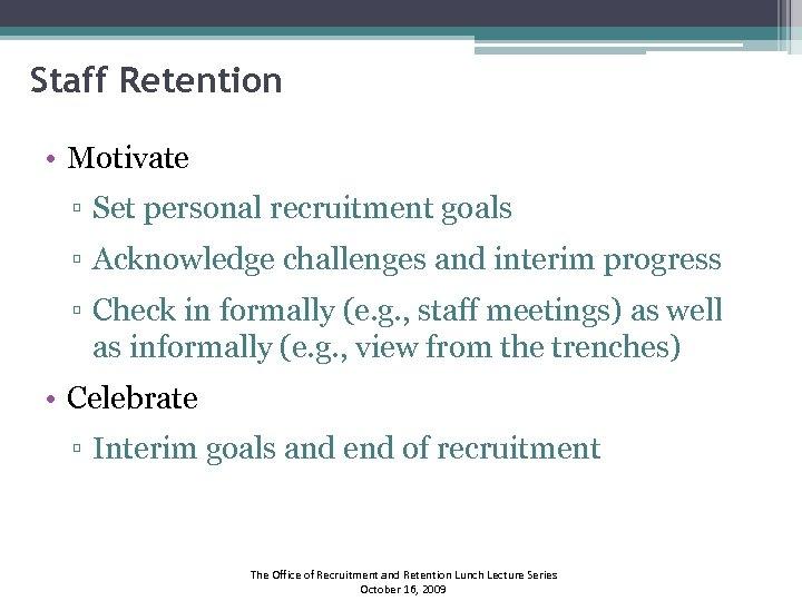 Staff Retention • Motivate ▫ Set personal recruitment goals ▫ Acknowledge challenges and interim