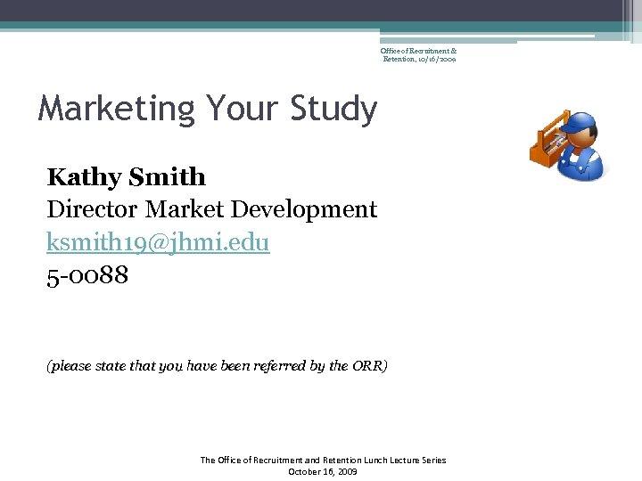 Office of Recruitment & Retention, 10/16/2009 Marketing Your Study Kathy Smith Director Market Development