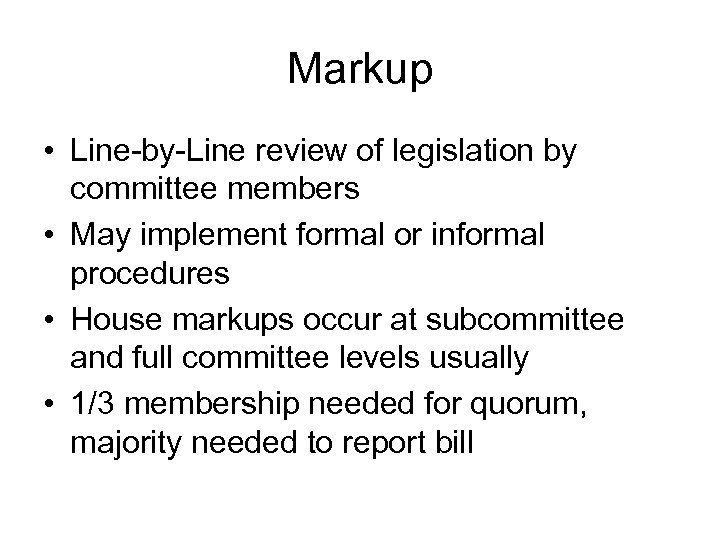 Markup • Line-by-Line review of legislation by committee members • May implement formal or