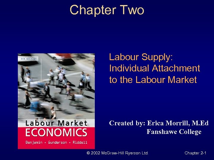 Chapter Two Labour Supply: Individual Attachment to the Labour Market Created by: Erica Morrill,