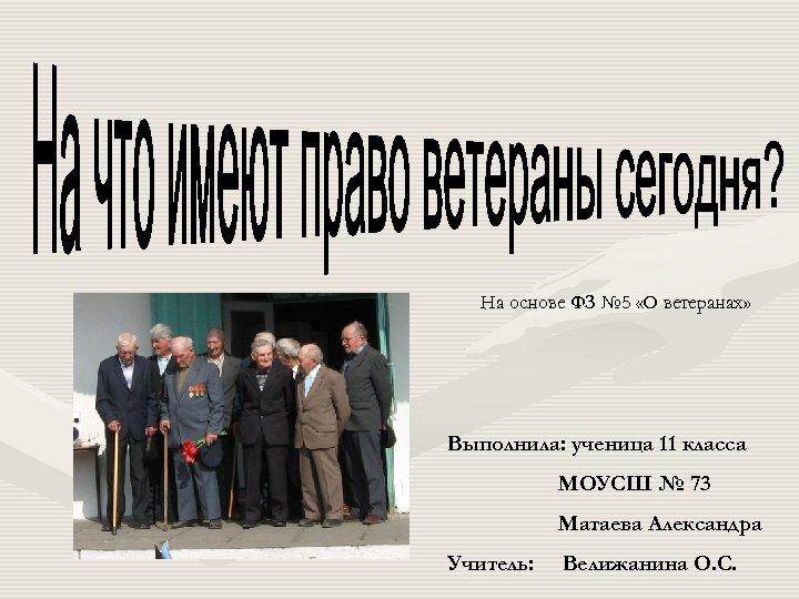 На основе ФЗ № 5 «О ветеранах» Выполнила: ученица 11 класса МОУСШ № 73
