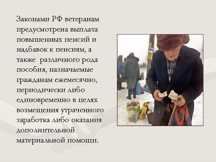 Законами РФ ветеранам предусмотрена выплата повышенных пенсий и надбавок к пенсиям, а также различного