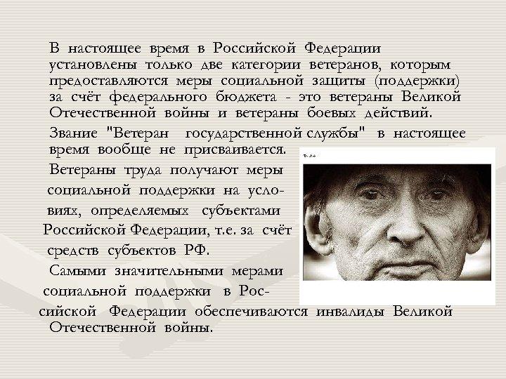 В настоящее время в Российской Федерации установлены только две категории ветеранов, которым предоставляются меры