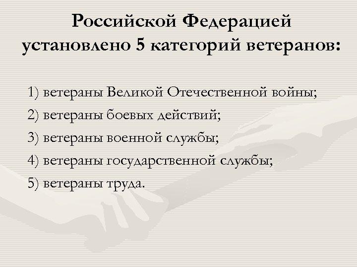Российской Федерацией установлено 5 категорий ветеранов: 1) ветераны Великой Отечественной войны; 2) ветераны боевых