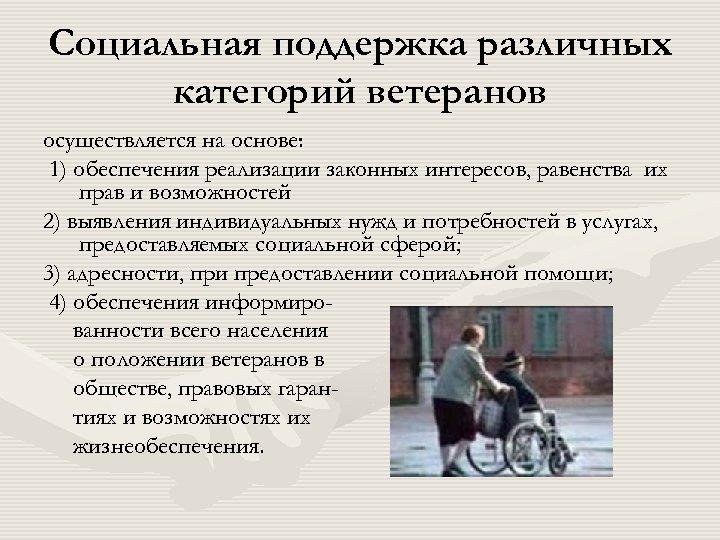 Социальная поддержка различных категорий ветеранов осуществляется на основе: 1) обеспечения реализации законных интересов, равенства