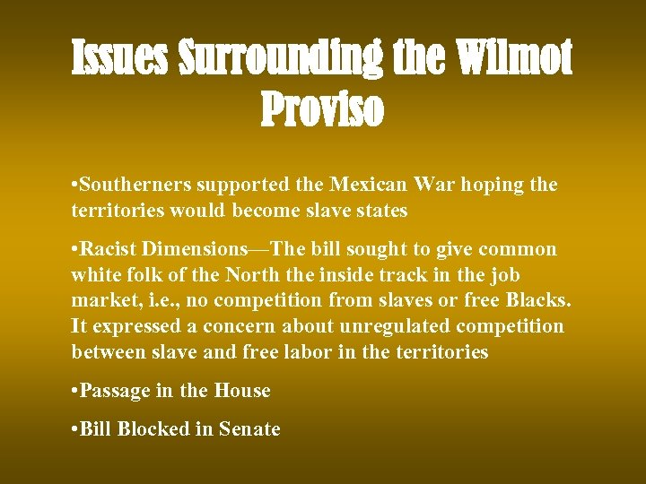 Issues Surrounding the Wilmot Proviso • Southerners supported the Mexican War hoping the territories