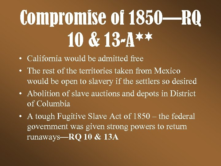 Compromise of 1850—RQ 10 & 13 -A** • California would be admitted free •