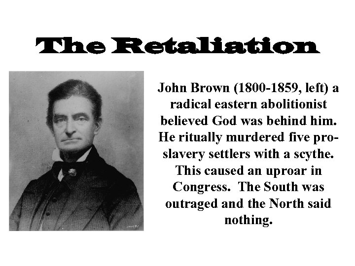 The Retaliation John Brown (1800 -1859, left) a radical eastern abolitionist believed God was