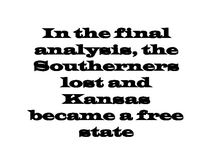 In the final analysis, the Southerners lost and Kansas became a free state