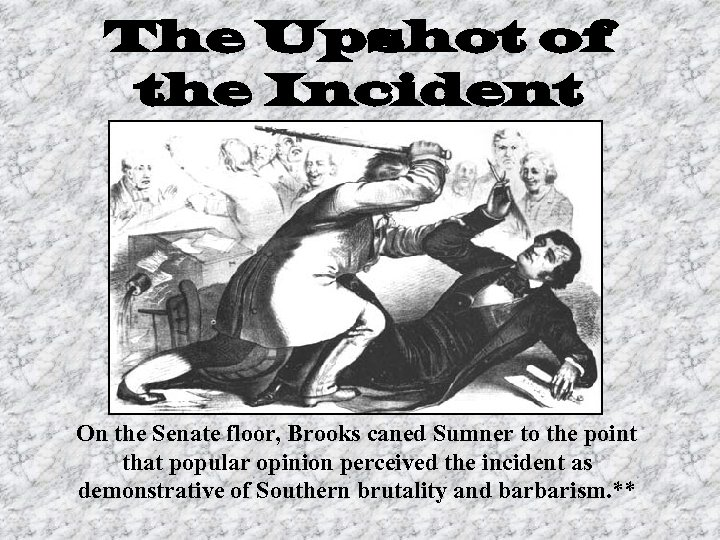 The Upshot of the Incident On the Senate floor, Brooks caned Sumner to the
