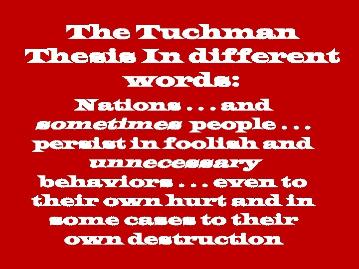 The Tuchman Thesis In different words: Nations. . . and sometimes people. . .