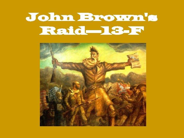 John Brown's Raid— 13 -F