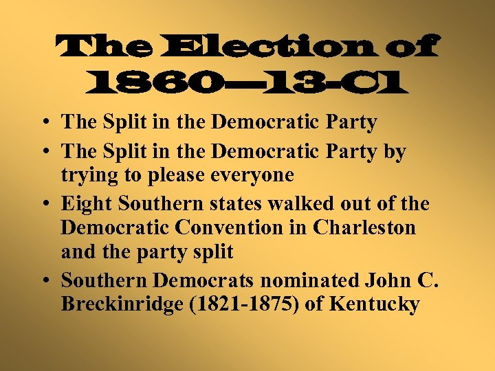 The Election of 1860— 13 -C 1 • The Split in the Democratic Party