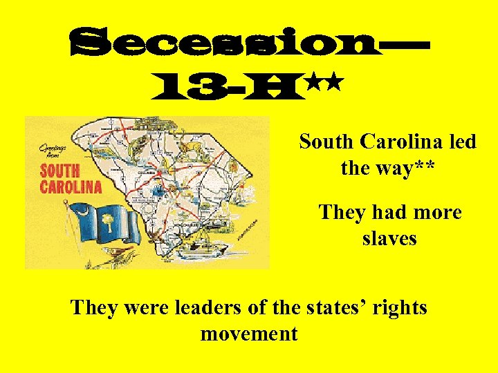 Secession— 13 -H** South Carolina led the way** They had more slaves They were