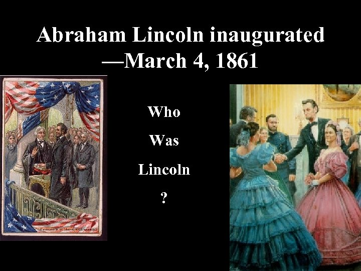 Abraham Lincoln inaugurated —March 4, 1861 Who Was Lincoln ?