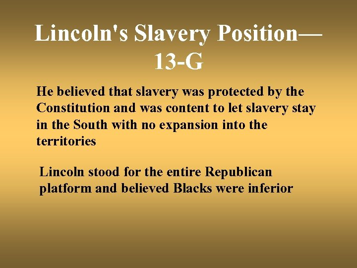 Lincoln's Slavery Position— 13 -G He believed that slavery was protected by the Constitution