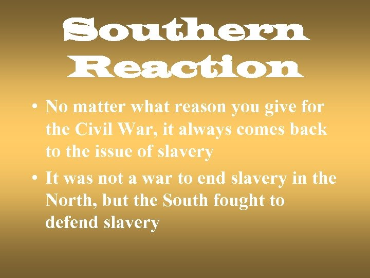 Southern Reaction • No matter what reason you give for the Civil War, it