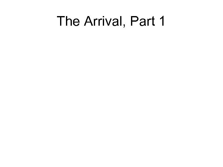 The Arrival, Part 1