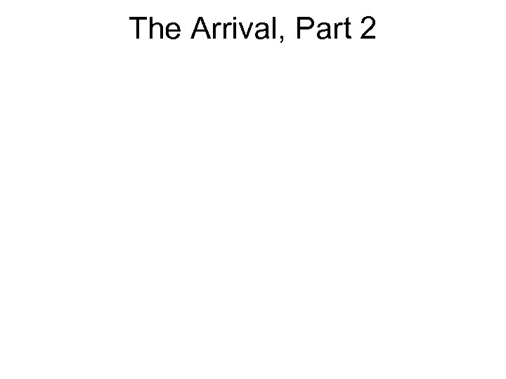 The Arrival, Part 2