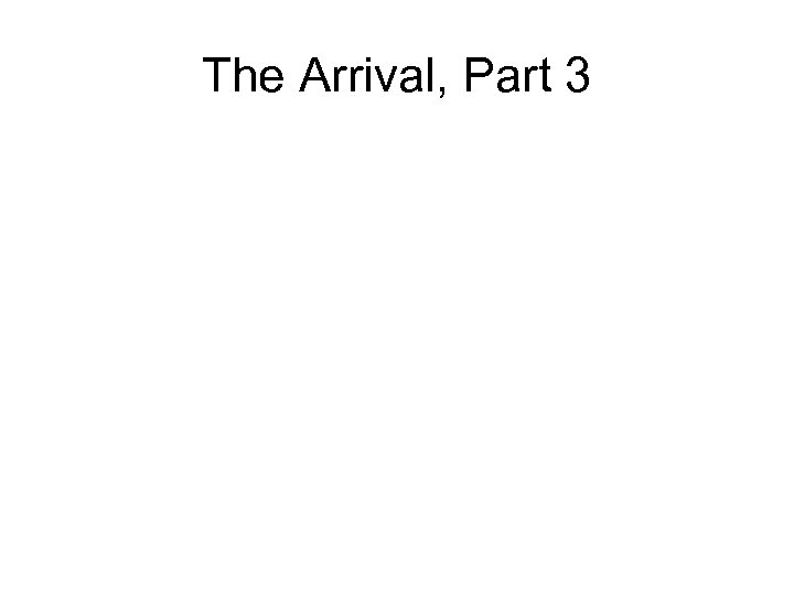 The Arrival, Part 3