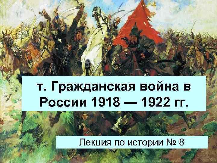 т. Гражданская война в России 1918 — 1922 гг. Лекция по истории № 8