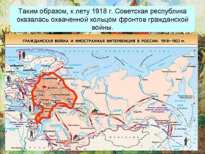 Таким образом, к лету 1918 г. Советская республика оказалась охваченной кольцом фронтов гражданской войны.