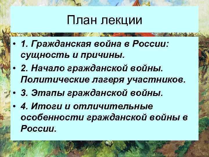 План лекции • 1. Гражданская война в России: сущность и причины. • 2. Начало