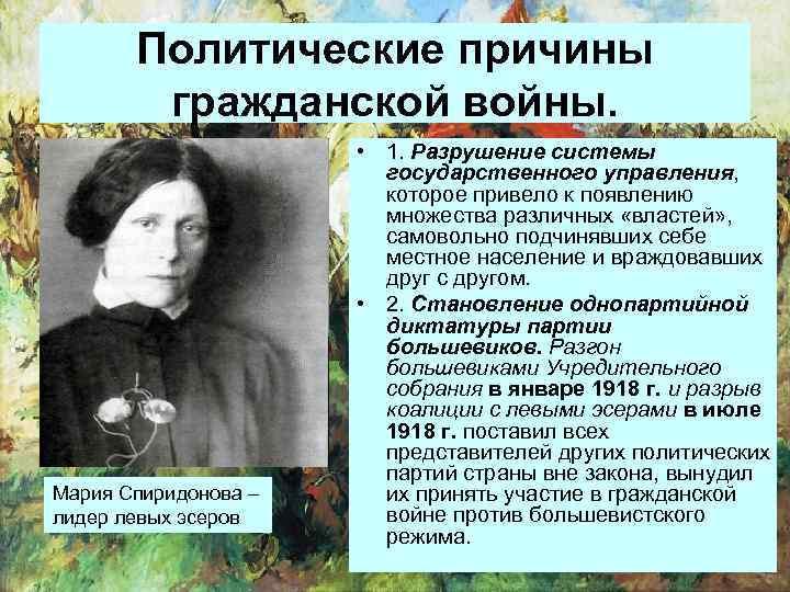 Политические причины гражданской войны. Мария Спиридонова – лидер левых эсеров • 1. Разрушение системы