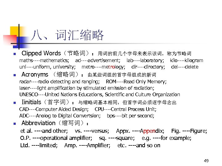 八、词汇缩略 n Clipped Words(节略词):用词的前几个字母来表示该词,称为节略词 maths----mathematics; ad----advertisement; lab----laboratory; uni----uniform, university; metro----metrology; dir----directory; n kilo----kilogram del----delete
