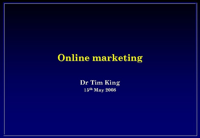 Online marketing Dr Tim King 15 th May 2008