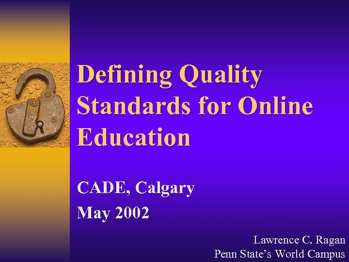 Defining Quality Standards for Online Education CADE, Calgary May 2002 Lawrence C. Ragan Penn