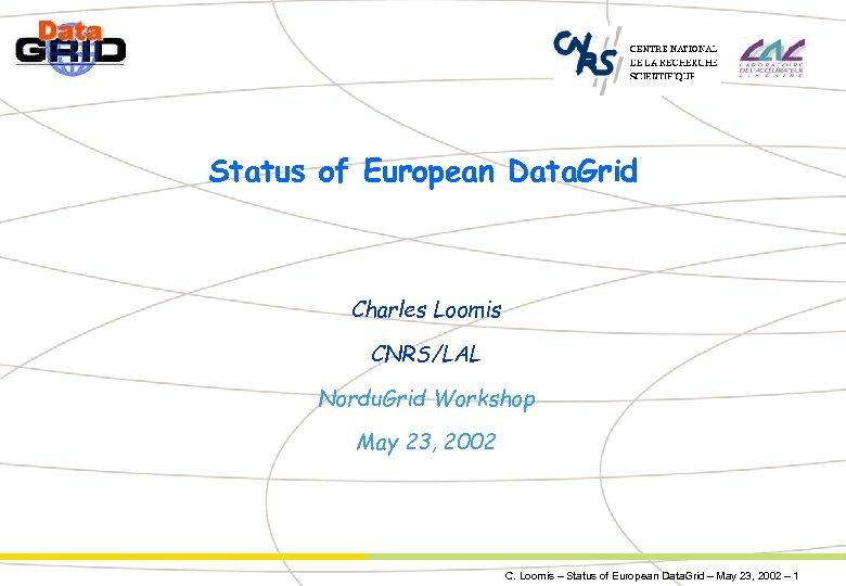 Status of European Data. Grid Charles Loomis CNRS/LAL Nordu. Grid Workshop May 23, 2002