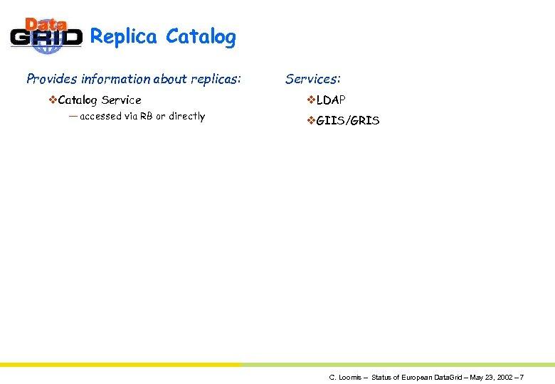 Replica Catalog Provides information about replicas: v. Catalog Service — accessed via RB or
