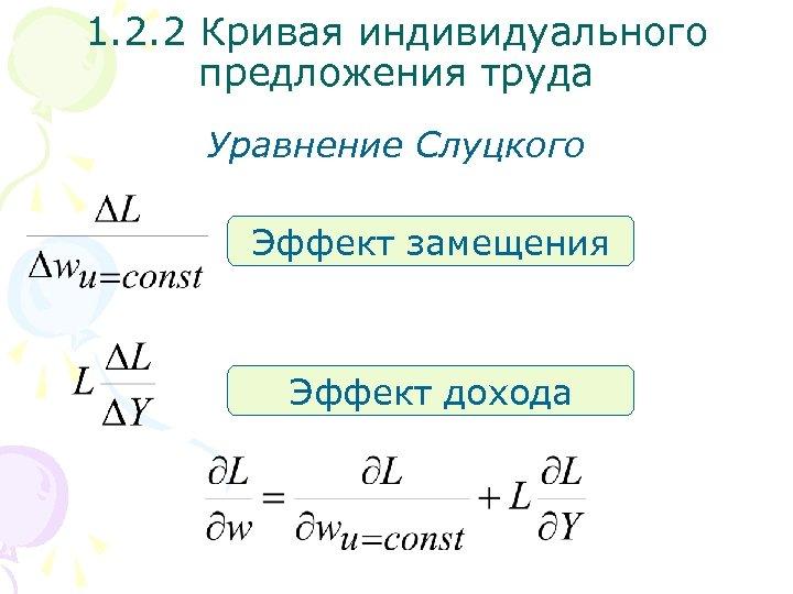 1. 2. 2 Кривая индивидуального предложения труда Уравнение Слуцкого Эффект замещения Эффект дохода