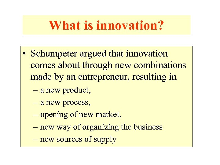 What is innovation? • Schumpeter argued that innovation comes about through new combinations made