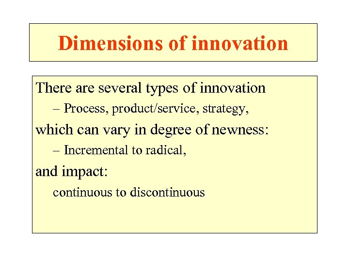 Dimensions of innovation There are several types of innovation – Process, product/service, strategy, which