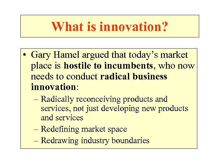 What is innovation? • Gary Hamel argued that today's market place is hostile to