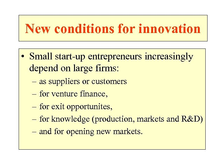 New conditions for innovation • Small start-up entrepreneurs increasingly depend on large firms: –