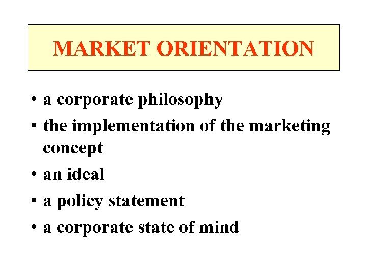 MARKET ORIENTATION • a corporate philosophy • the implementation of the marketing concept •