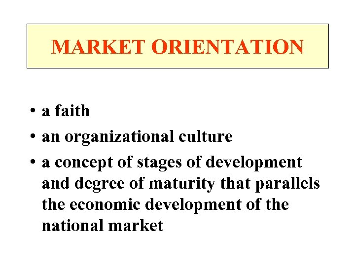 MARKET ORIENTATION • a faith • an organizational culture • a concept of stages
