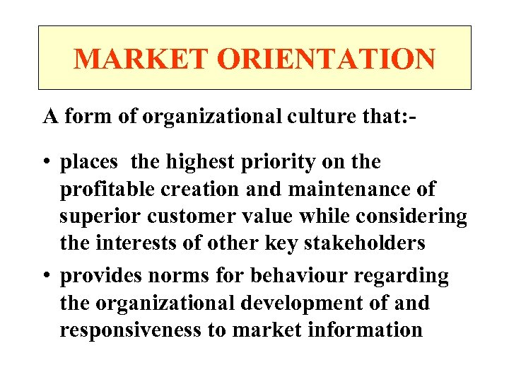 MARKET ORIENTATION A form of organizational culture that: - • places the highest priority