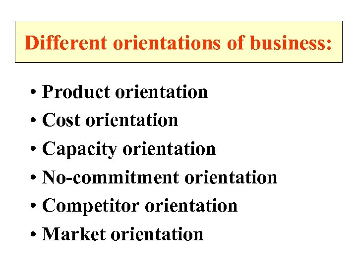 Different orientations of business: • Product orientation • Cost orientation • Capacity orientation •