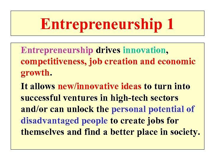 Entrepreneurship 1 Entrepreneurship drives innovation, competitiveness, job creation and economic growth. It allows new/innovative