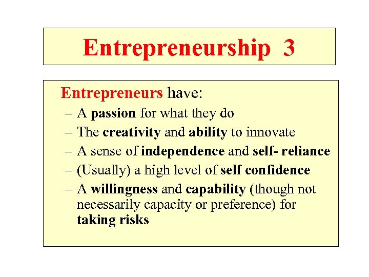 Entrepreneurship 3 Entrepreneurs have: – A passion for what they do – The creativity