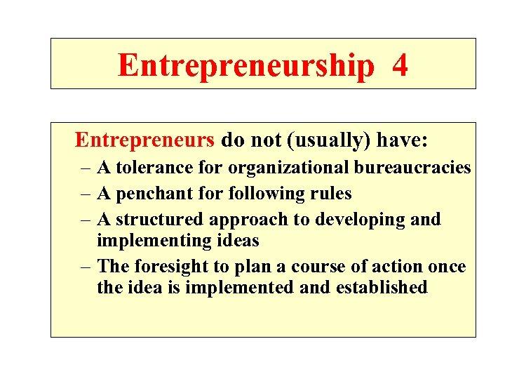 Entrepreneurship 4 Entrepreneurs do not (usually) have: – A tolerance for organizational bureaucracies –